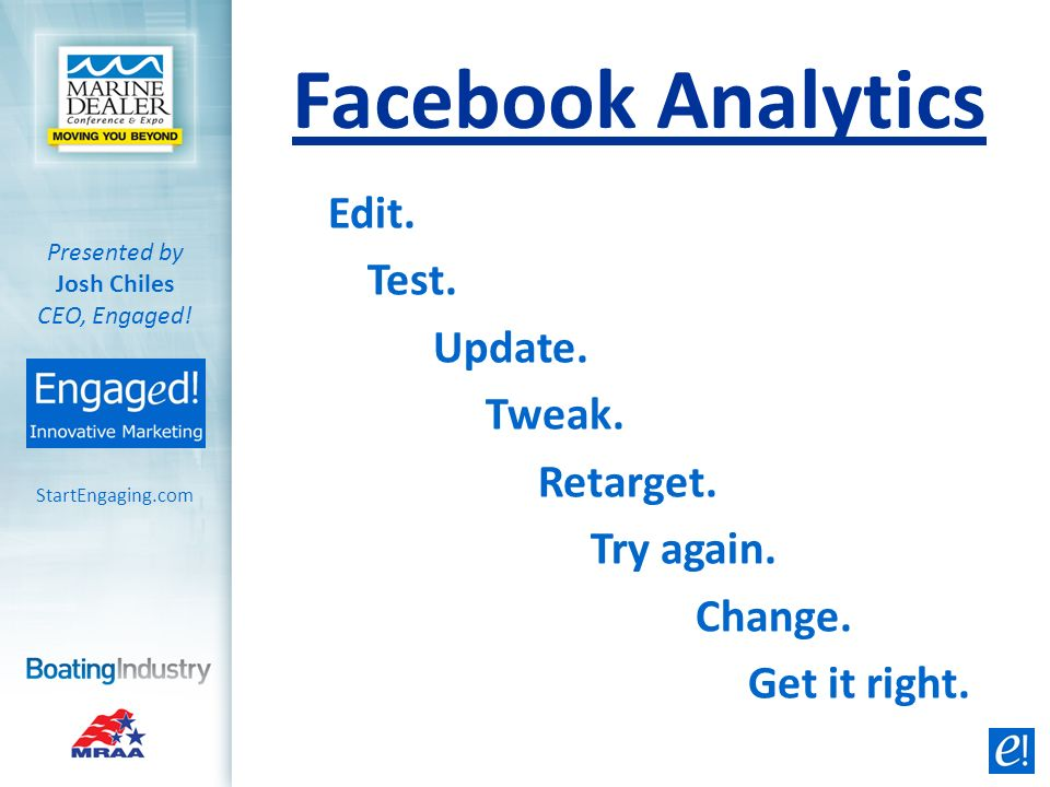 StartEngaging.com Presented by Josh Chiles CEO, Engaged! Facebook Analytics Edit. Test. Update. Tweak. Retarget. Try again. Change. Get it right.