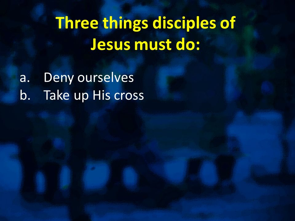 Three things disciples of Jesus must do: a.Deny ourselves b.Take up His cross