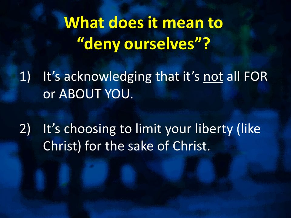 What does it mean todeny ourselves? 1)Its acknowledging that its not all FOR or ABOUT YOU. 2)Its choosing to limit your liberty (like Christ) for the