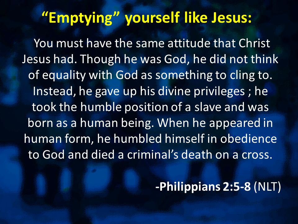 Emptying yourself like Jesus: You must have the same attitude that Christ Jesus had. Though he was God, he did not think of equality with God as somet