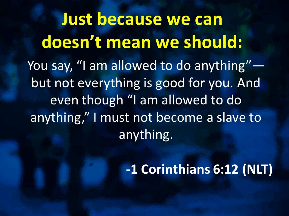 Just because we can doesnt mean we should: You say, I am allowed to do anything but not everything is good for you. And even though I am allowed to do