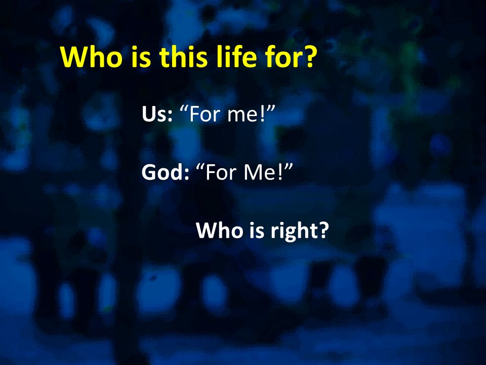 Who is this life for? Us: For me! God: For Me! Who is right?