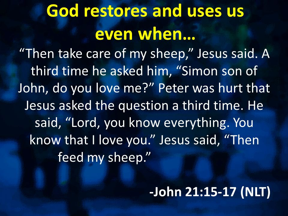 God restores and uses us even when… Then take care of my sheep, Jesus said.