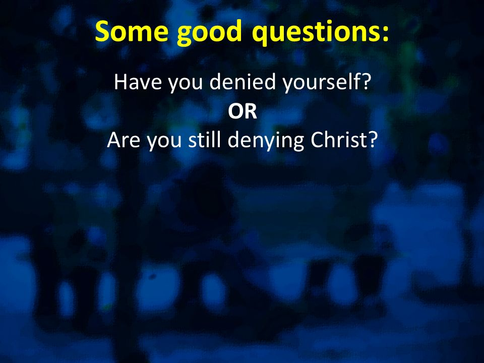 Some good questions: Have you denied yourself? OR Are you still denying Christ?