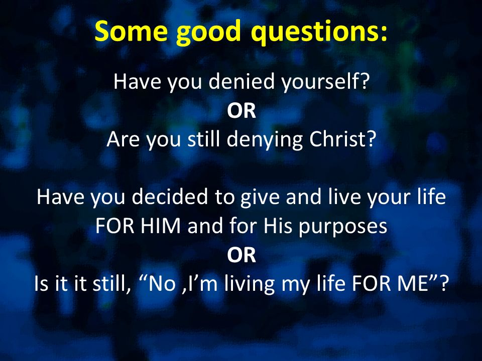 Some good questions: Have you denied yourself? OR Are you still denying Christ? Have you decided to give and live your life FOR HIM and for His purpos