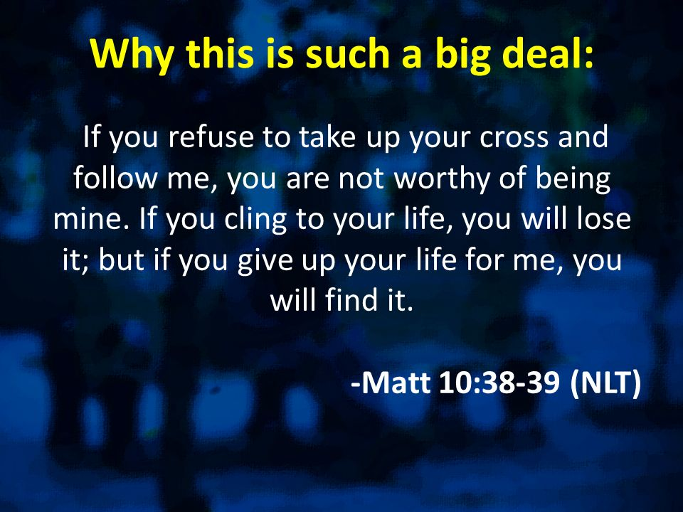 Why this is such a big deal: If you refuse to take up your cross and follow me, you are not worthy of being mine. If you cling to your life, you will