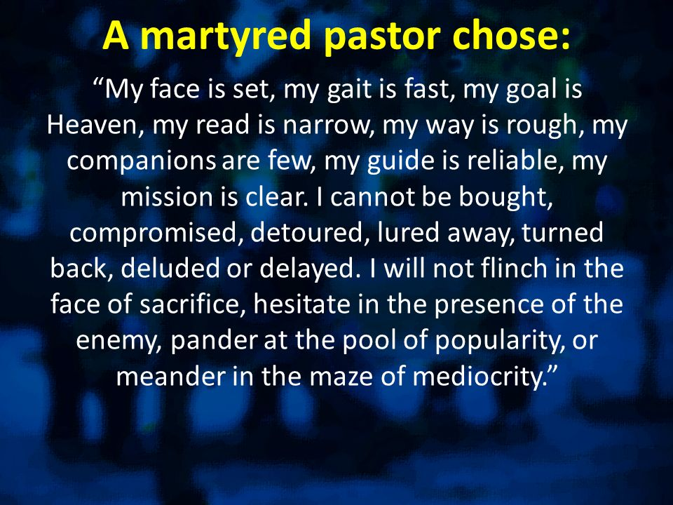 A martyred pastor chose: My face is set, my gait is fast, my goal is Heaven, my read is narrow, my way is rough, my companions are few, my guide is reliable, my mission is clear.