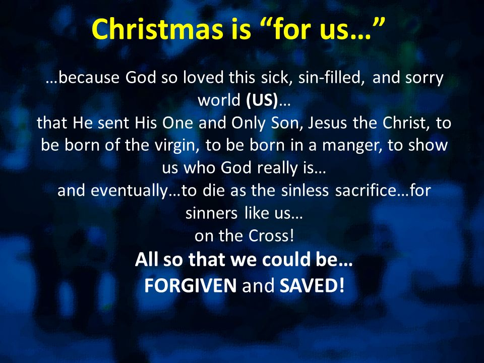 Christmas is for us… …because God so loved this sick, sin-filled, and sorry world (US)… that He sent His One and Only Son, Jesus the Christ, to be bor