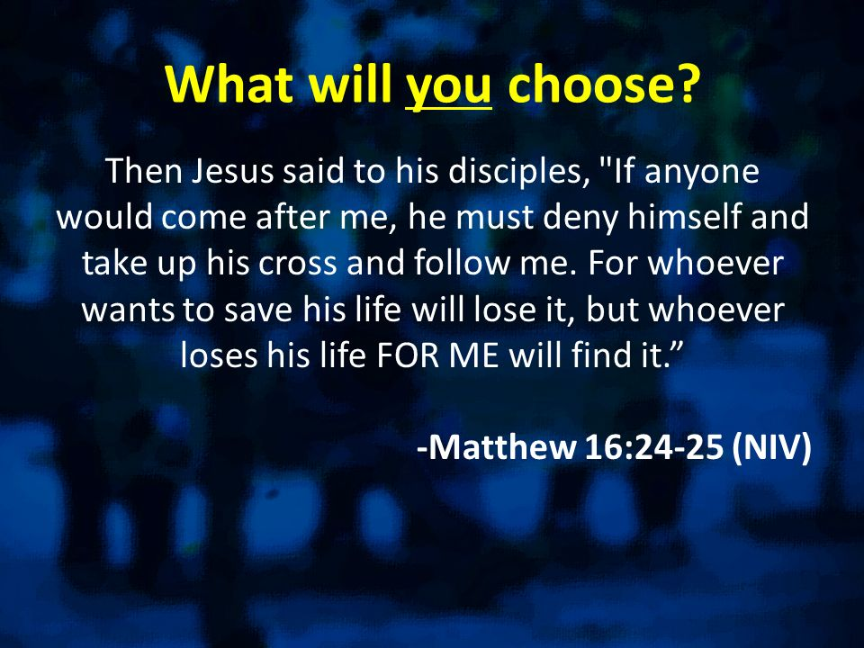 What will you choose? Then Jesus said to his disciples,