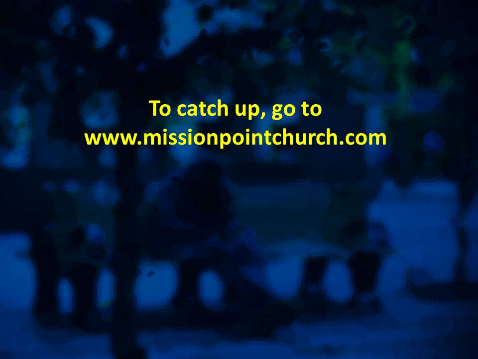 To catch up, go to www.missionpointchurch.com
