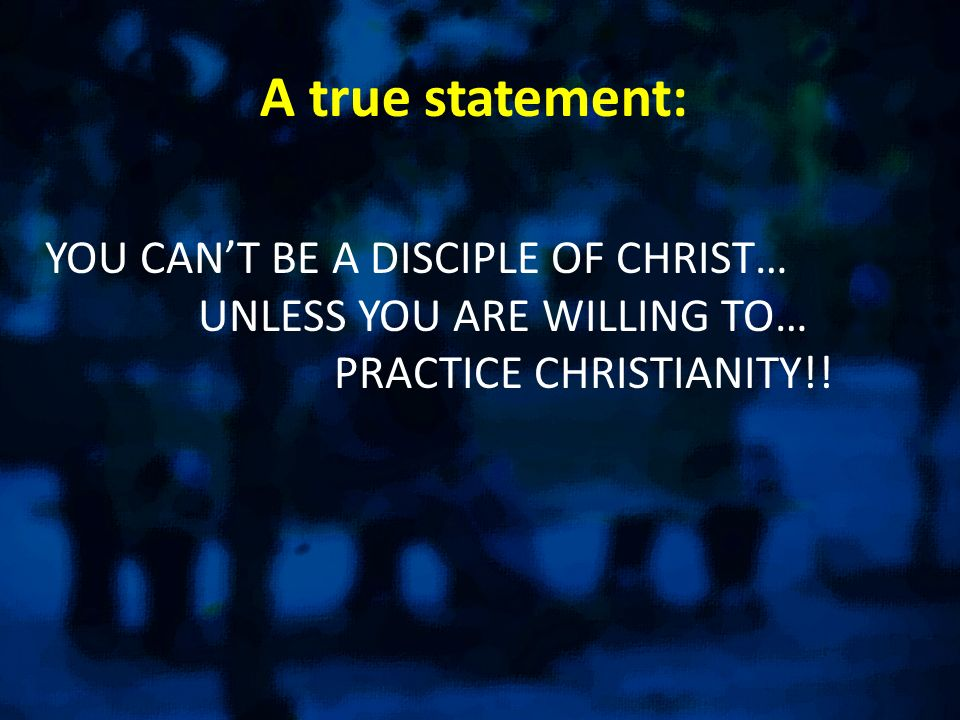 A true statement: YOU CANT BE A DISCIPLE OF CHRIST… UNLESS YOU ARE WILLING TO… PRACTICE CHRISTIANITY!!