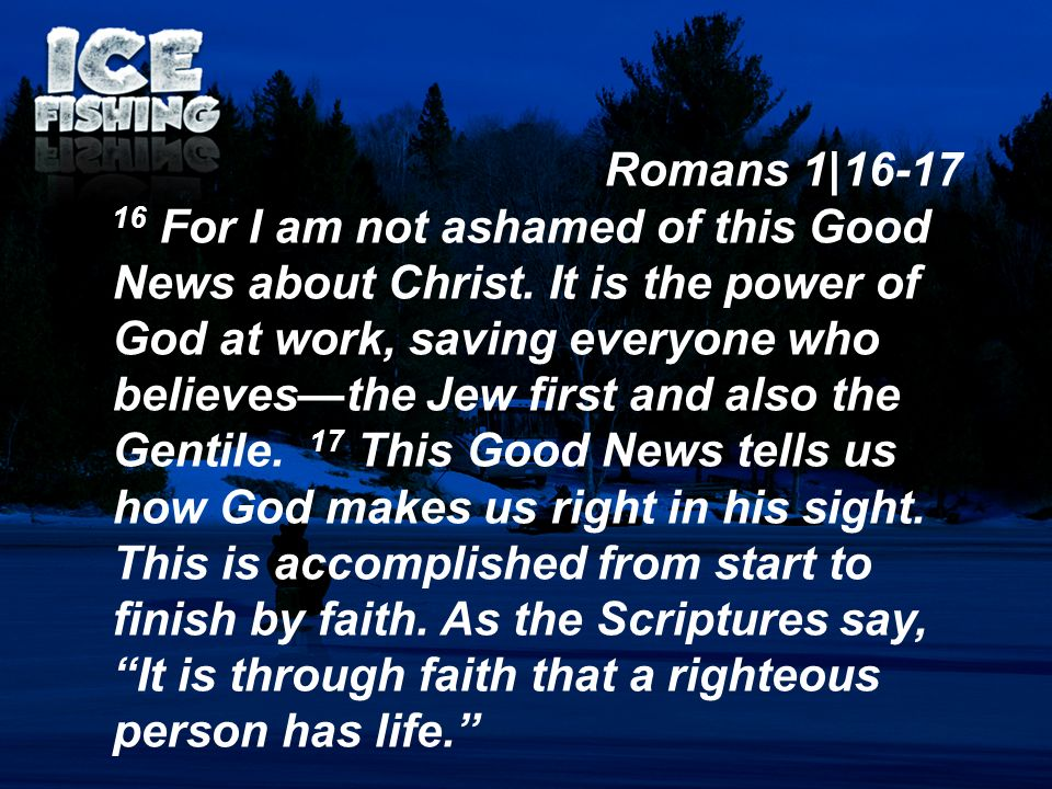 Romans 1|16-17 16 For I am not ashamed of this Good News about Christ. It is the power of God at work, saving everyone who believesthe Jew first and a
