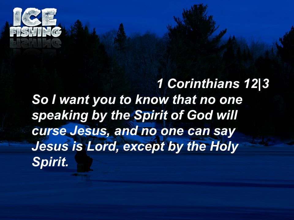 1 Corinthians 12|3 So I want you to know that no one speaking by the Spirit of God will curse Jesus, and no one can say Jesus is Lord, except by the H