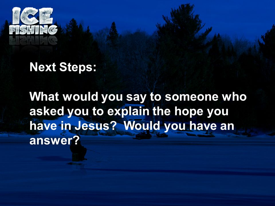 Next Steps: What would you say to someone who asked you to explain the hope you have in Jesus? Would you have an answer?