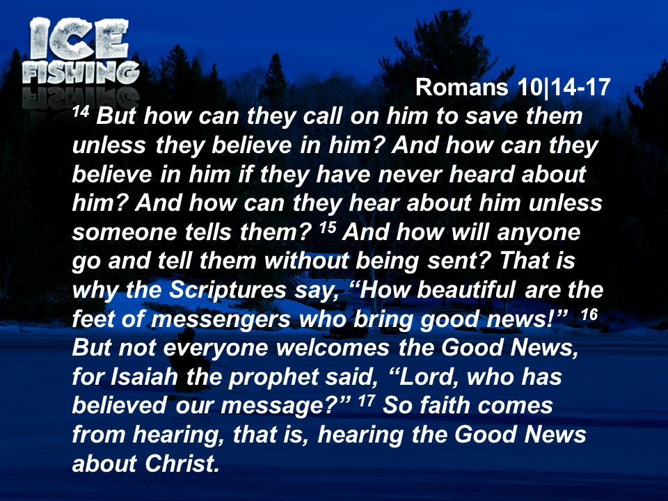 Romans 10|14-17 14 But how can they call on him to save them unless they believe in him? And how can they believe in him if they have never heard abou