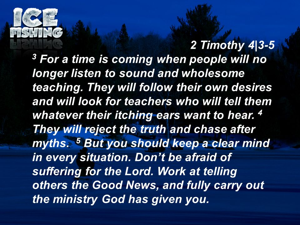 2 Timothy 4|3-5 3 For a time is coming when people will no longer listen to sound and wholesome teaching. They will follow their own desires and will