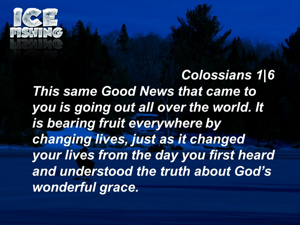 Colossians 1|6 This same Good News that came to you is going out all over the world. It is bearing fruit everywhere by changing lives, just as it chan