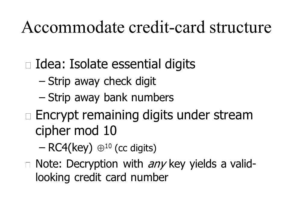 Accommodate credit-card structure u Idea: Isolate essential digits –Strip away check digit –Strip away bank numbers u Encrypt remaining digits under stream cipher mod 10 –RC4(key) 10 (cc digits) u Note: Decryption with any key yields a valid- looking credit card number