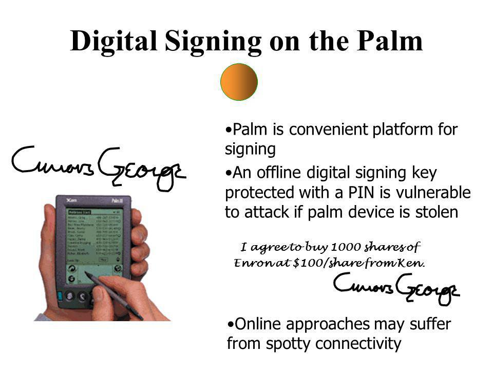 Digital Signing on the Palm Online approaches may suffer from spotty connectivity Palm is convenient platform for signing An offline digital signing key protected with a PIN is vulnerable to attack if palm device is stolen I agree to buy 1000 shares of Enron at $100/share from Ken.