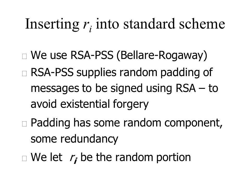 Inserting r i into standard scheme u We use RSA-PSS (Bellare-Rogaway) u RSA-PSS supplies random padding of messages to be signed using RSA – to avoid existential forgery u Padding has some random component, some redundancy u We let r i be the random portion