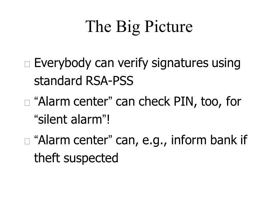 The Big Picture u Everybody can verify signatures using standard RSA-PSS Alarm center can check PIN, too, for silent alarm .