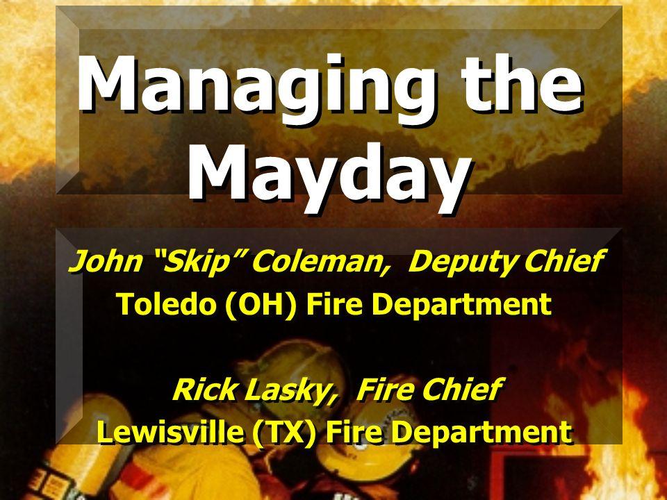 Managing the Mayday John Skip Coleman, Deputy Chief Toledo (OH) Fire Department Rick Lasky, Fire Chief Lewisville (TX) Fire Department John Skip Colem
