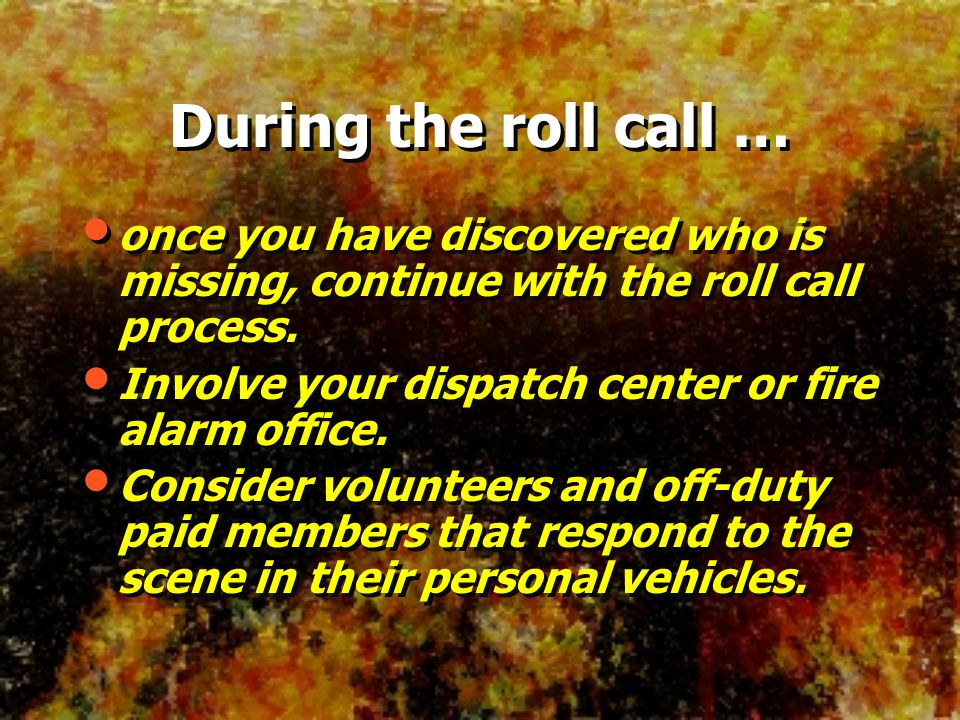 During the roll call … once you have discovered who is missing, continue with the roll call process. Involve your dispatch center or fire alarm office