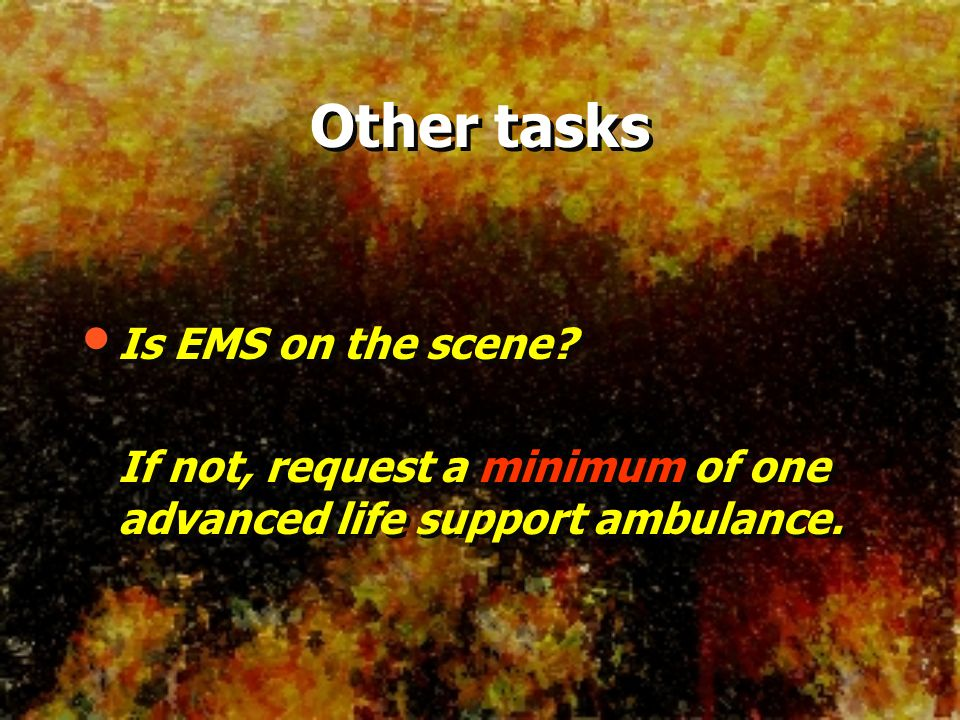 Other tasks Is EMS on the scene? If not, request a minimum of one advanced life support ambulance. Is EMS on the scene? If not, request a minimum of o