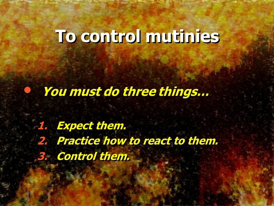 To control mutinies You must do three things… 1. Expect them. 2. Practice how to react to them. 3. Control them. You must do three things… 1. Expect t