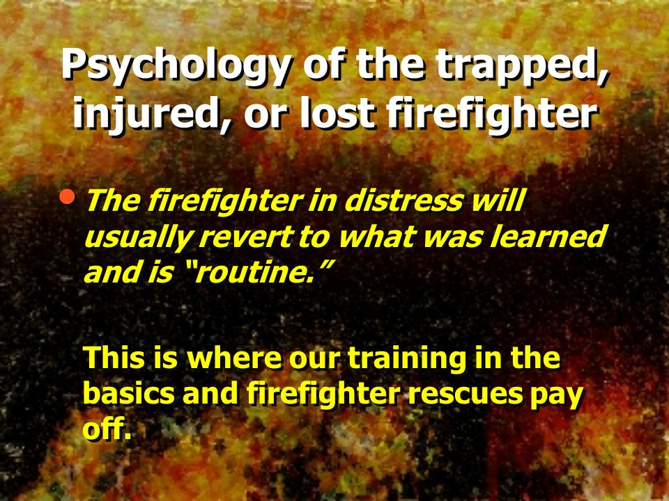 The firefighter in distress will usually revert to what was learned and is routine. This is where our training in the basics and firefighter rescues p