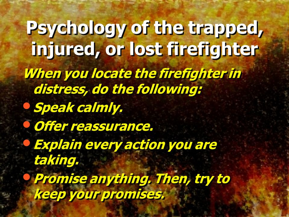 When you locate the firefighter in distress, do the following: Speak calmly. Offer reassurance. Explain every action you are taking. Promise anything.