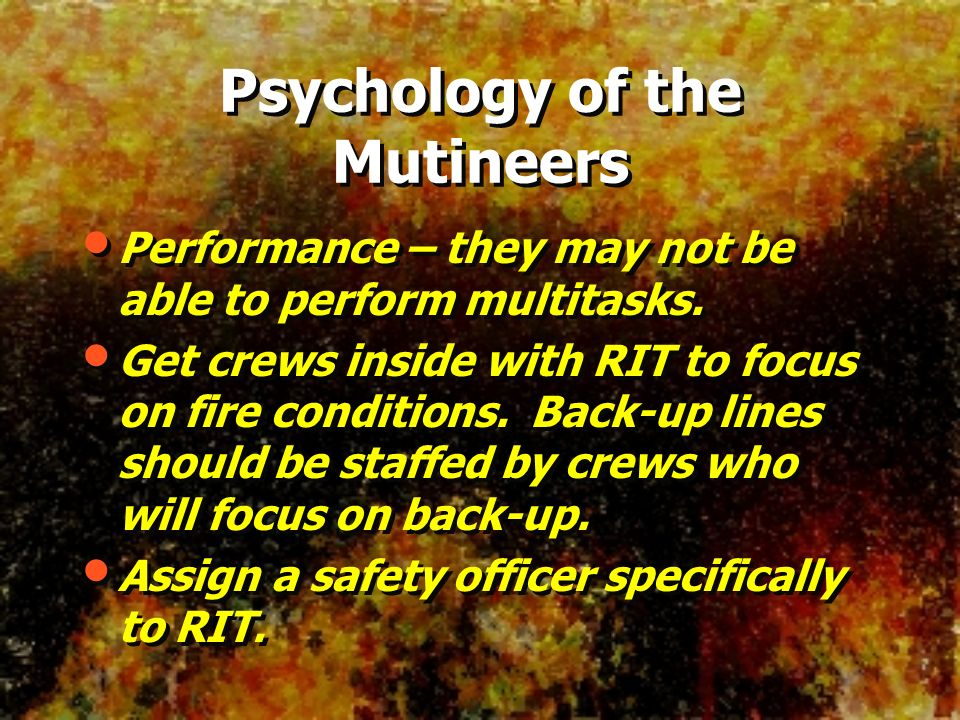 Performance – they may not be able to perform multitasks. Get crews inside with RIT to focus on fire conditions. Back-up lines should be staffed by cr