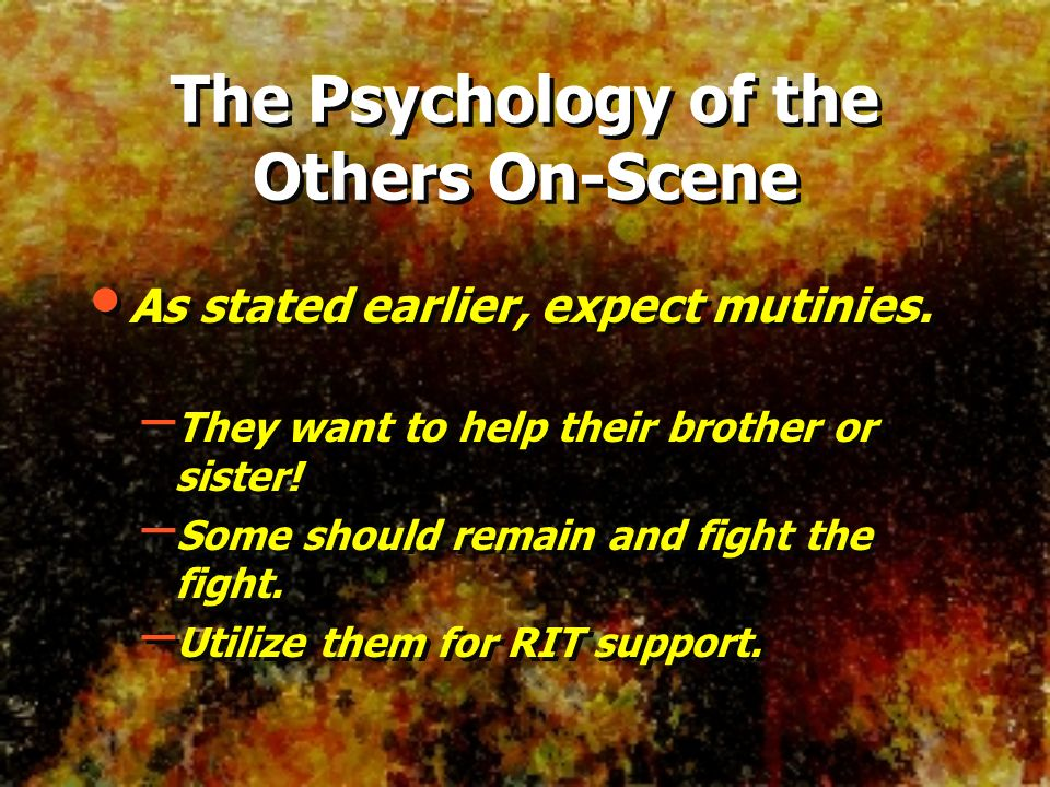 The Psychology of the Others On-Scene As stated earlier, expect mutinies. – They want to help their brother or sister! – Some should remain and fight