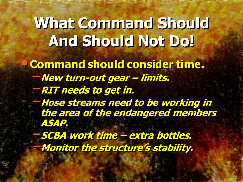 What Command Should And Should Not Do! Command should consider time. – New turn-out gear – limits. – RIT needs to get in. – Hose streams need to be wo