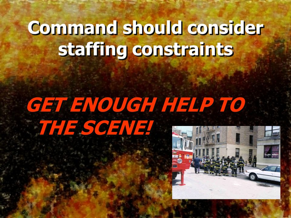 GET ENOUGH HELP TO THE SCENE! Command should consider staffing constraints