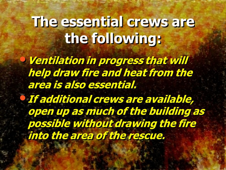 Ventilation in progress that will help draw fire and heat from the area is also essential. If additional crews are available, open up as much of the b