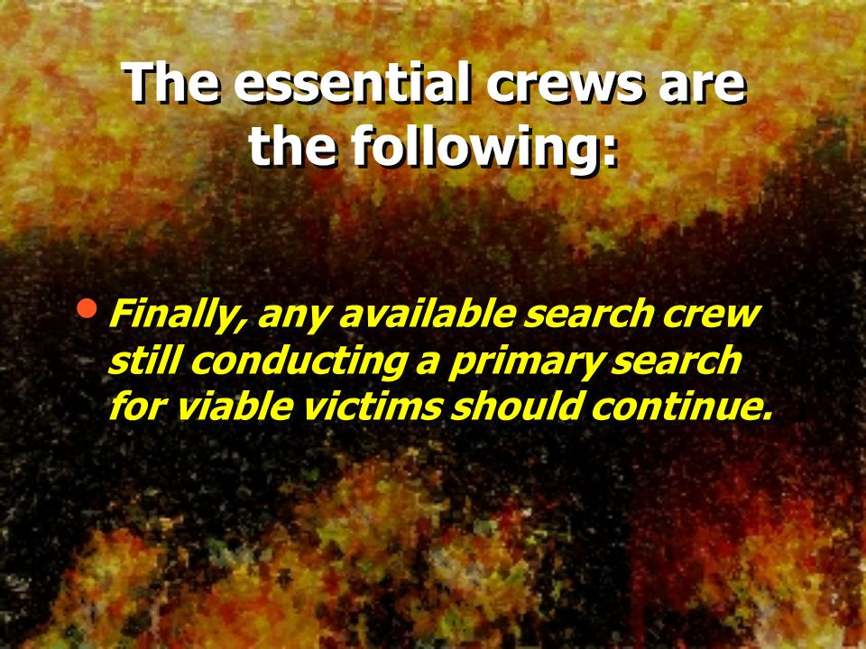 Finally, any available search crew still conducting a primary search for viable victims should continue. The essential crews are the following: