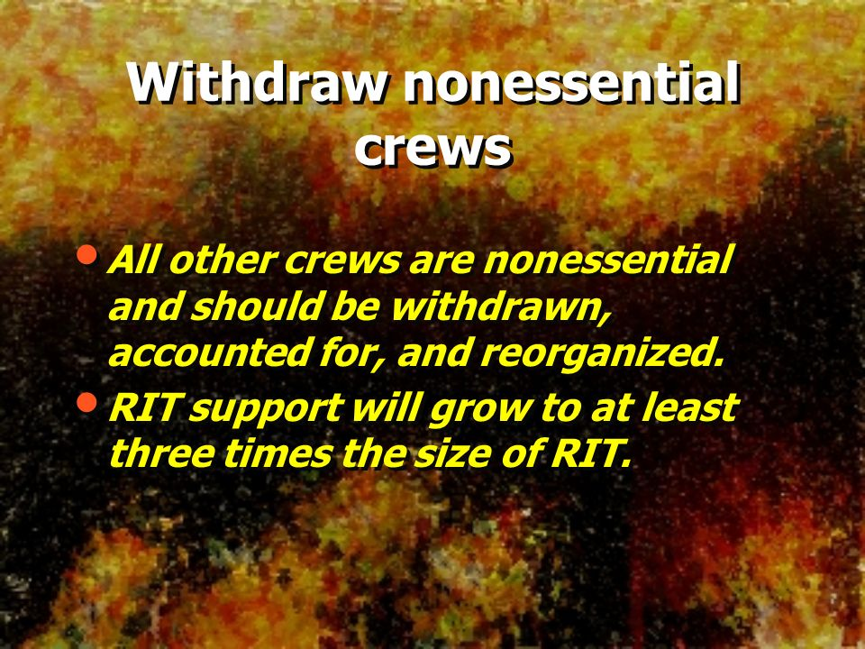 Withdraw nonessential crews All other crews are nonessential and should be withdrawn, accounted for, and reorganized. RIT support will grow to at leas