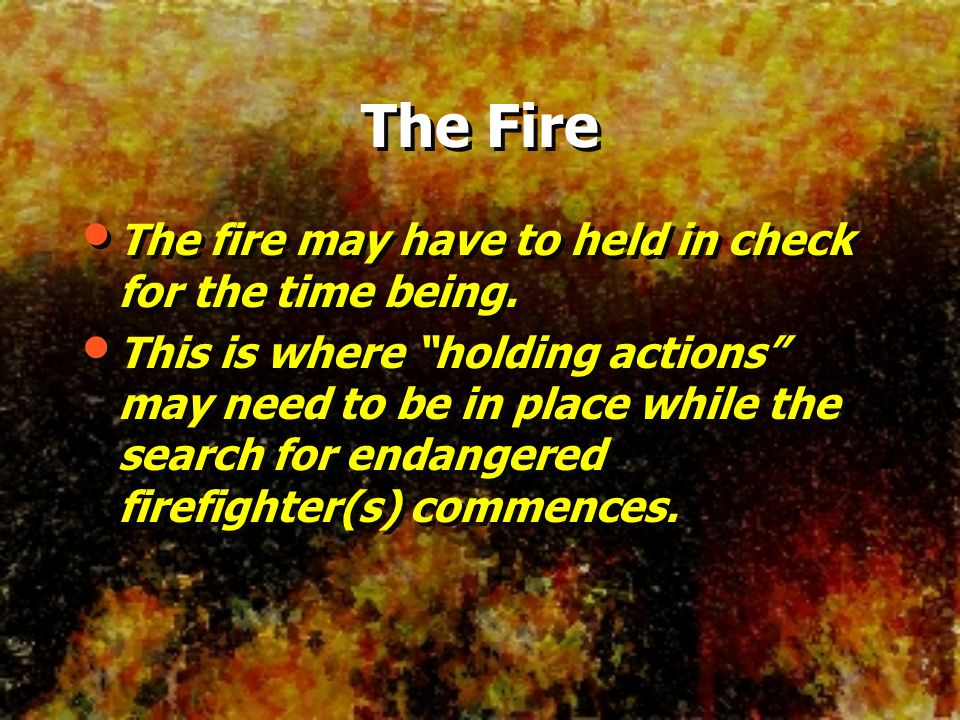 The Fire The fire may have to held in check for the time being. This is where holding actions may need to be in place while the search for endangered