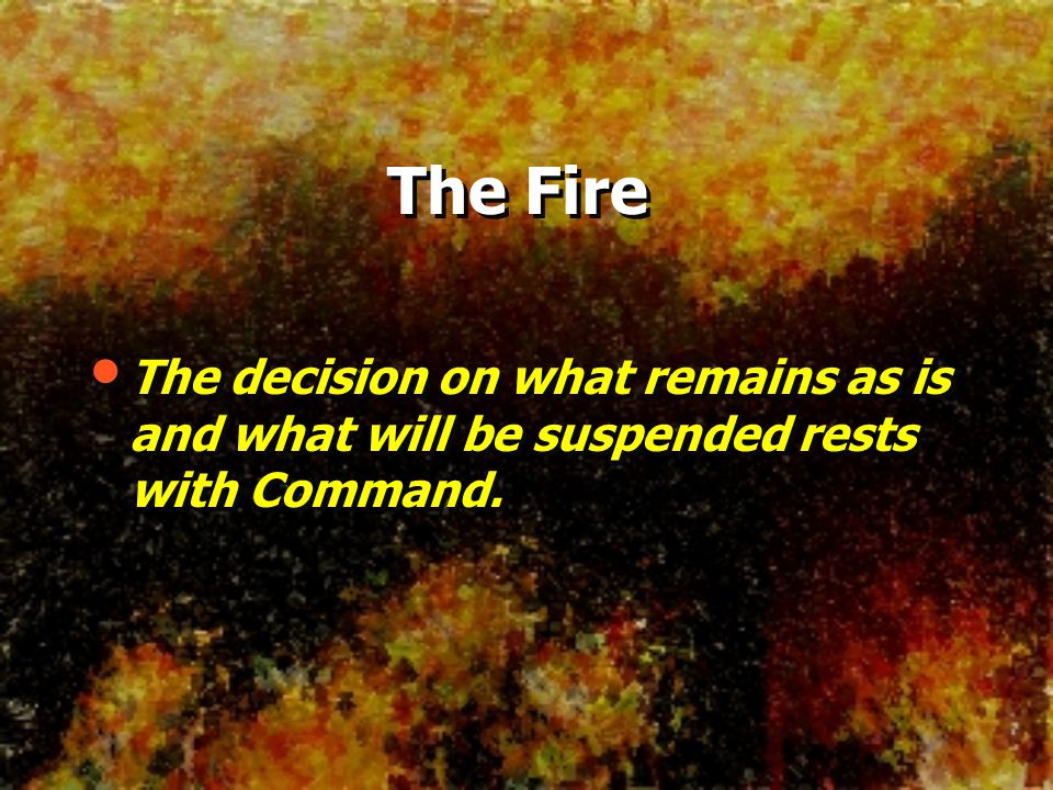 The Fire The decision on what remains as is and what will be suspended rests with Command.