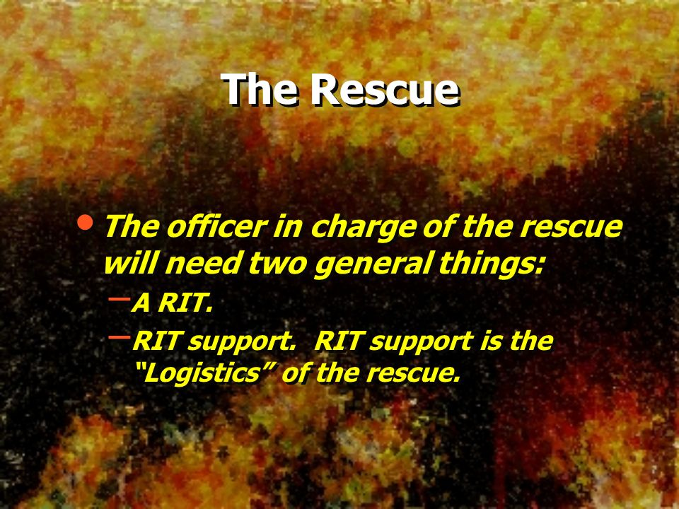 The Rescue The officer in charge of the rescue will need two general things: – A RIT. – RIT support. RIT support is the Logistics of the rescue. The o
