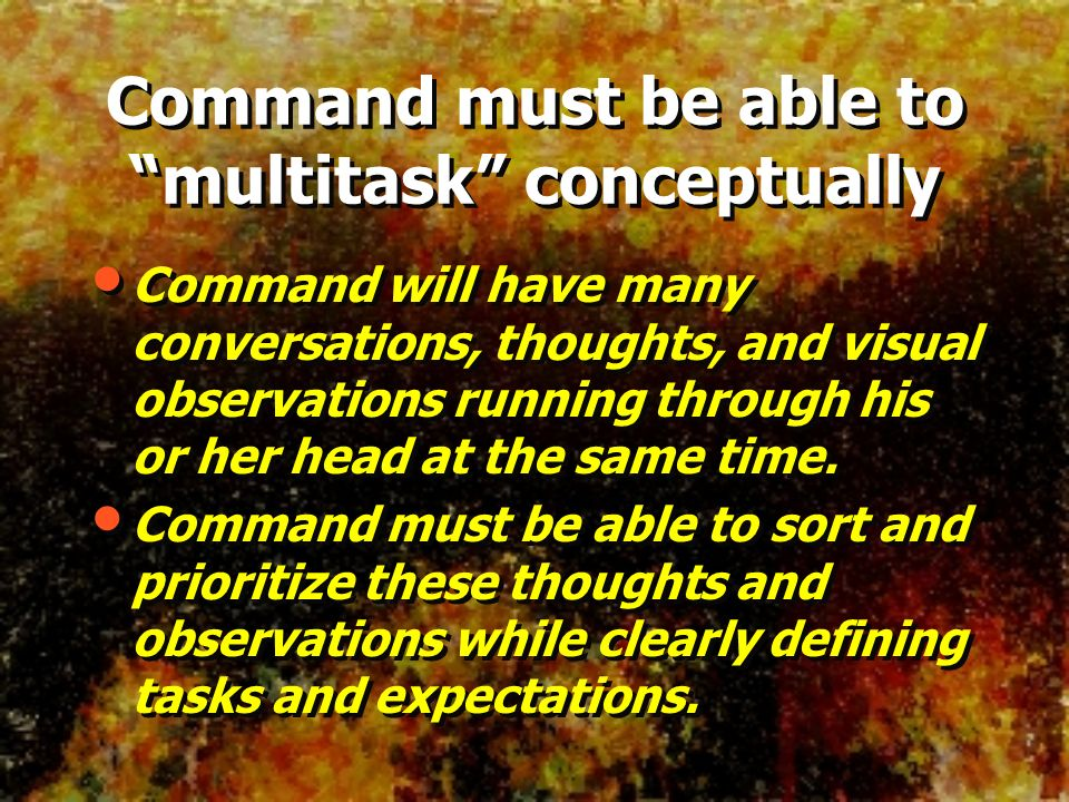 Command must be able to multitask conceptually Command will have many conversations, thoughts, and visual observations running through his or her head