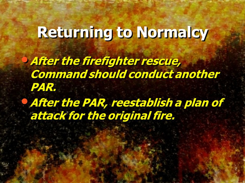 Returning to Normalcy After the firefighter rescue, Command should conduct another PAR. After the PAR, reestablish a plan of attack for the original f