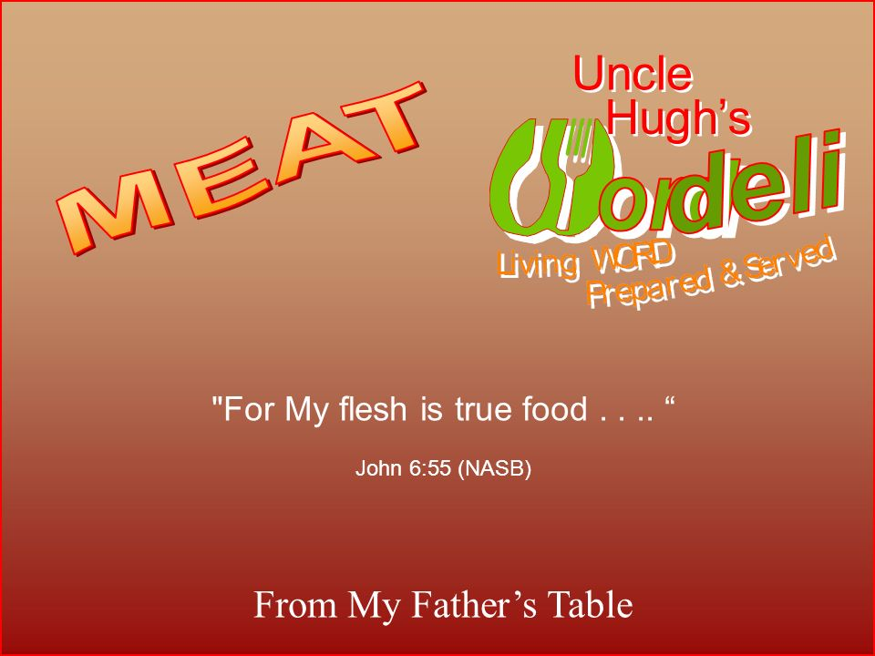 For My flesh is true food.... John 6:55 (NASB) From My Fathers Table Uncle Hughs