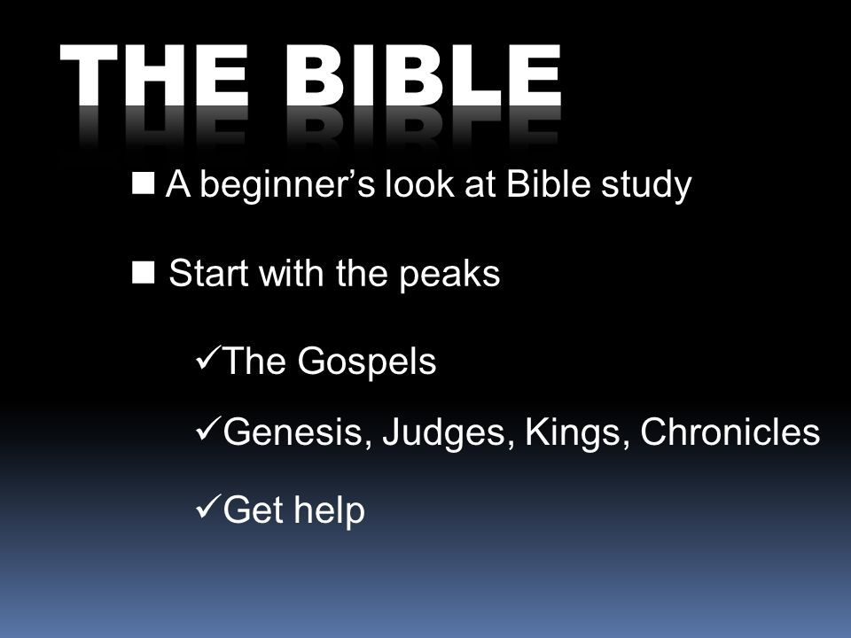A beginners look at Bible study Start with the peaks The Gospels Genesis, Judges, Kings, Chronicles Get help
