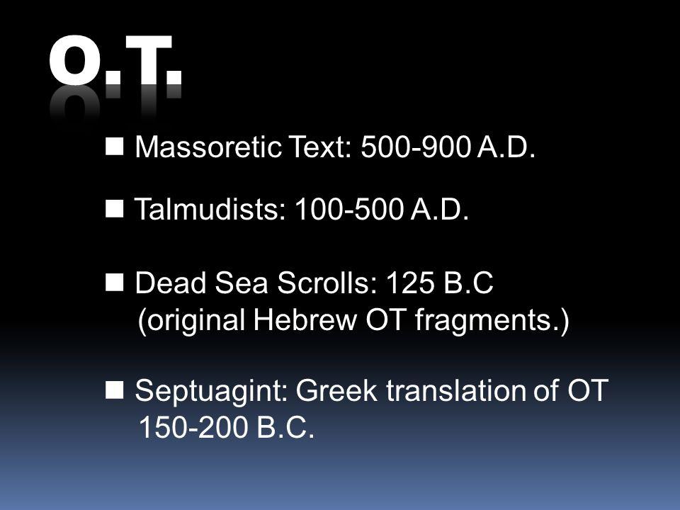 Massoretic Text: 500-900 A.D. Talmudists: 100-500 A.D. Septuagint: Greek translation of OT 150-200 B.C. Dead Sea Scrolls: 125 B.C (original Hebrew OT