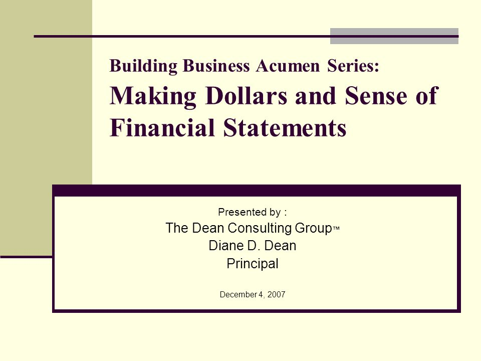 Building Business Acumen Series: Making Dollars and Sense of Financial Statements Presented by : The Dean Consulting Group Diane D. Dean Principal Dec
