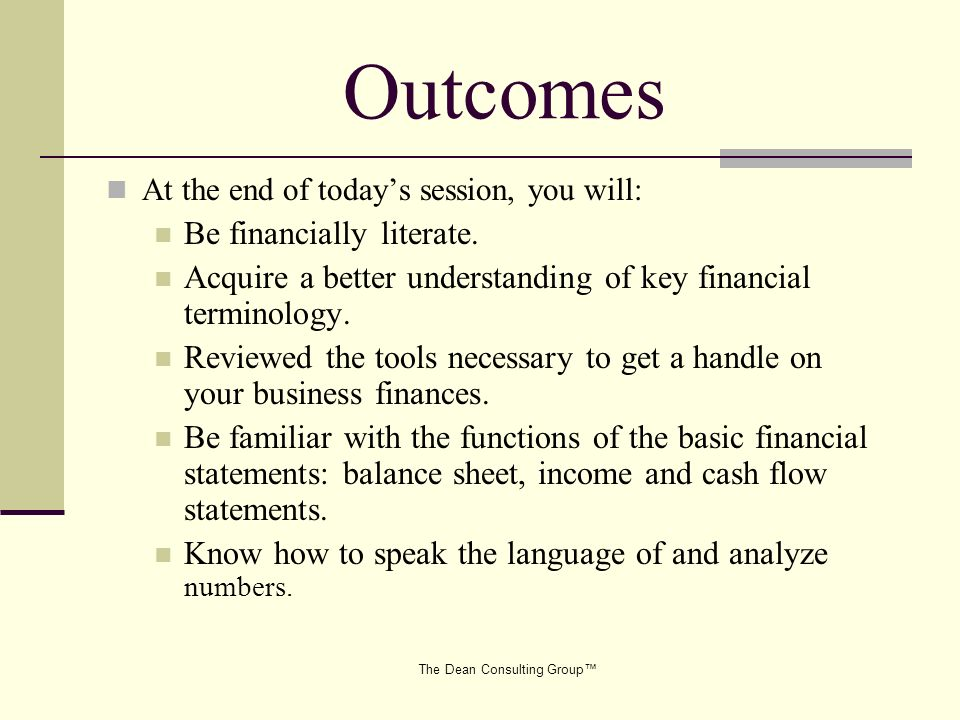 The Dean Consulting Group Outcomes At the end of todays session, you will: Be financially literate. Acquire a better understanding of key financial te