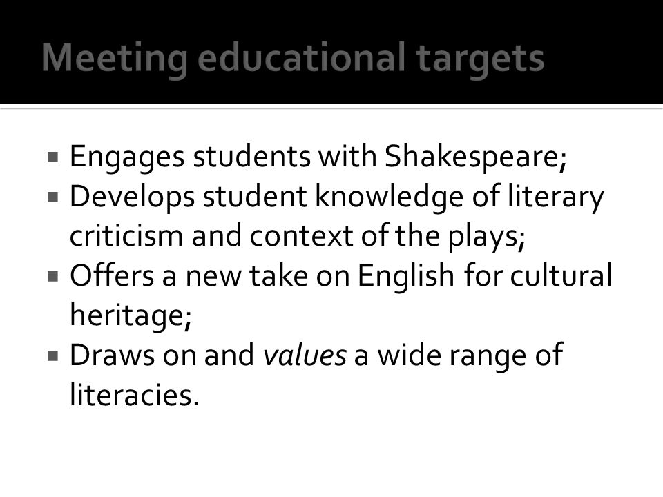 Engages students with Shakespeare; Develops student knowledge of literary criticism and context of the plays; Offers a new take on English for cultural heritage; Draws on and values a wide range of literacies.