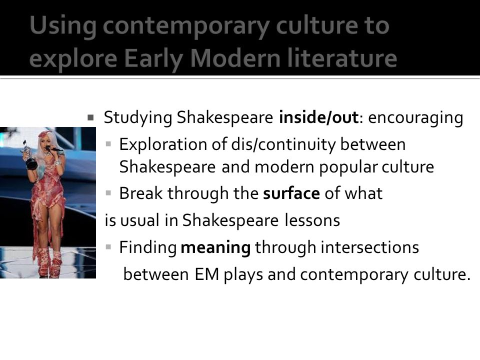 Studying Shakespeare inside/out: encouraging Exploration of dis/continuity between Shakespeare and modern popular culture Break through the surface of what is usual in Shakespeare lessons Finding meaning through intersections between EM plays and contemporary culture.